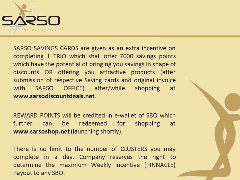 SARSO SAVINGS CARDS are given as an extra incentive on completing 1 TRIO which shall offer 7000 savings points which have the potential of bringing you savings in shape of discounts OR offering you attractive products (after submission of respective Saving cards and original invoice with SARSO OFFICE) after/while shopping at www.sarsodiscountdeals.net.