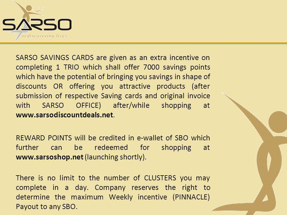 SARSO SAVINGS CARDS are given as an extra incentive on completing 1 TRIO which shall offer 7000 savings points which have the potential of bringing you savings in shape of discounts OR offering you attractive products (after submission of respective Saving cards and original invoice with SARSO OFFICE) after/while shopping at