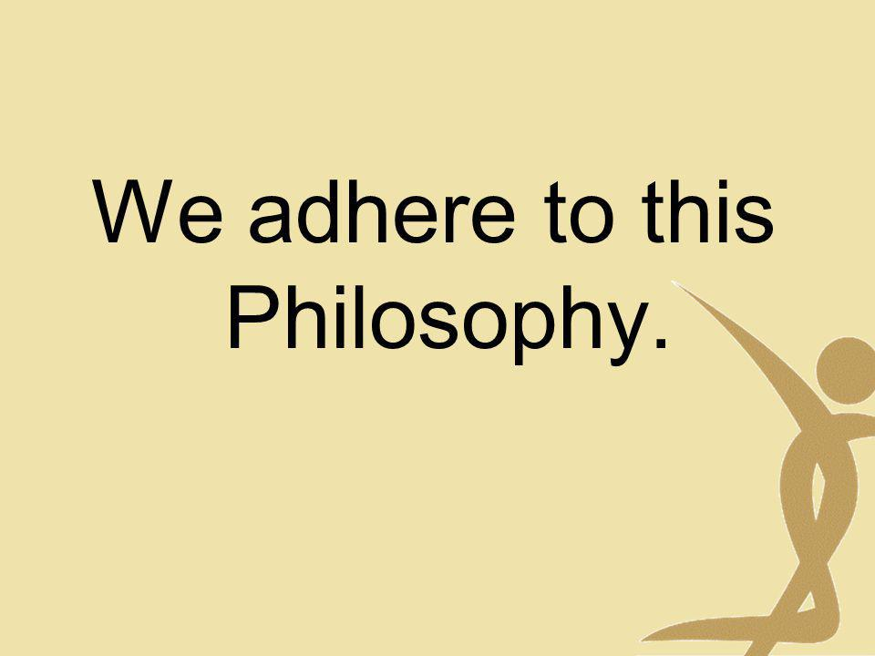 We adhere to this Philosophy.