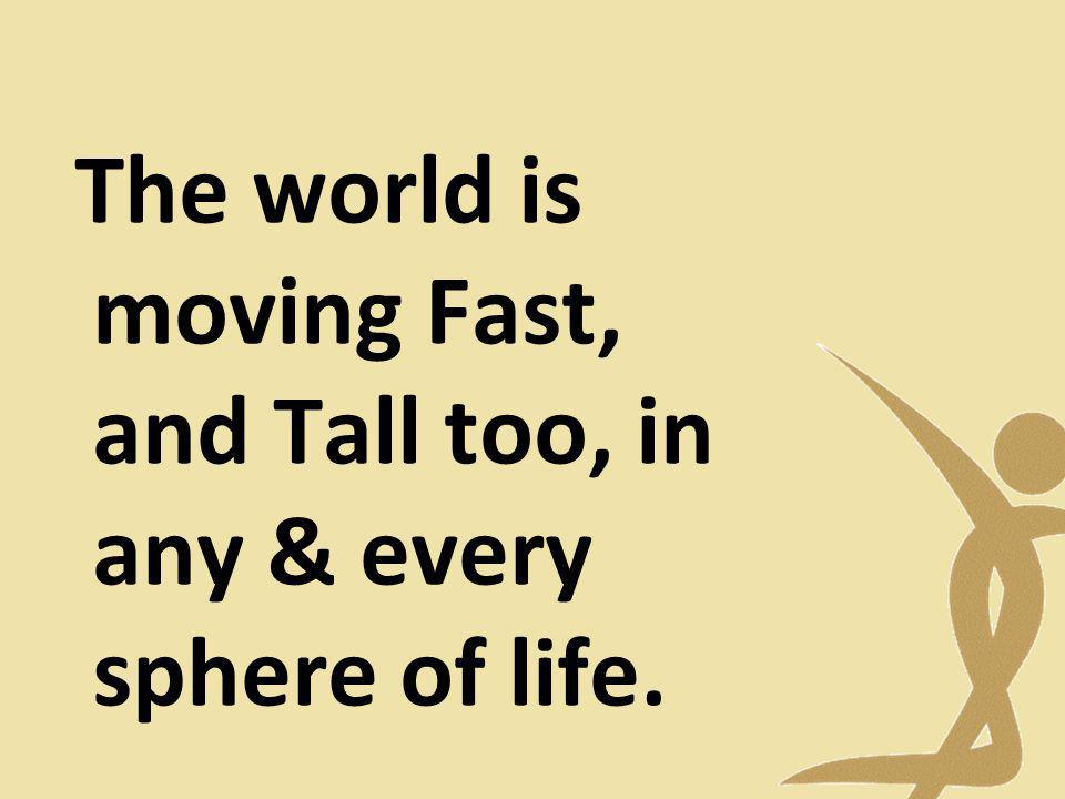 The world is moving Fast, and Tall too, in any & every sphere of life.