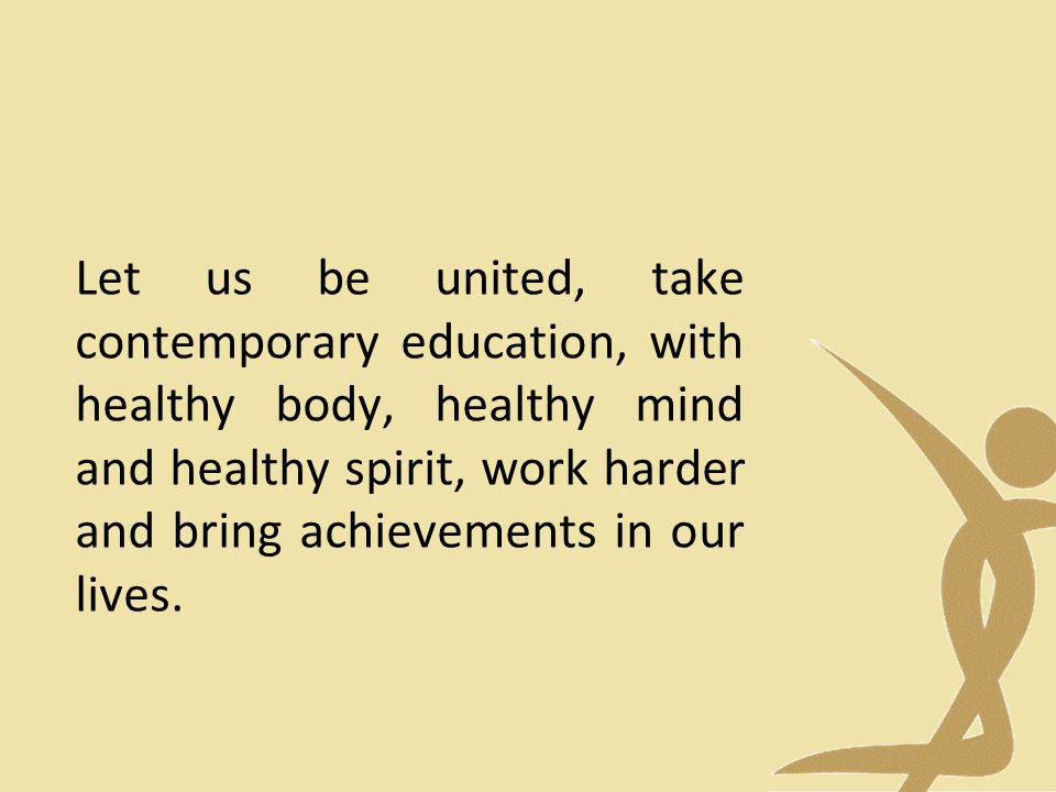 Let us be united, take contemporary education, with healthy body, healthy mind and healthy spirit, work harder and bring achievements in our lives.