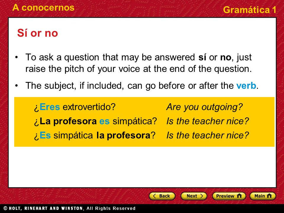 Sí or no To ask a question that may be answered sí or no, just raise the pitch of your voice at the end of the question.