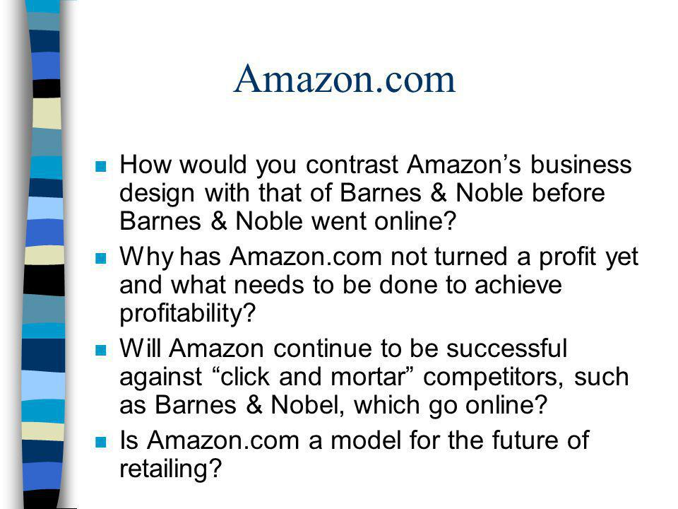 Amazon.com How would you contrast Amazon's business design with that of Barnes & Noble before Barnes & Noble went online