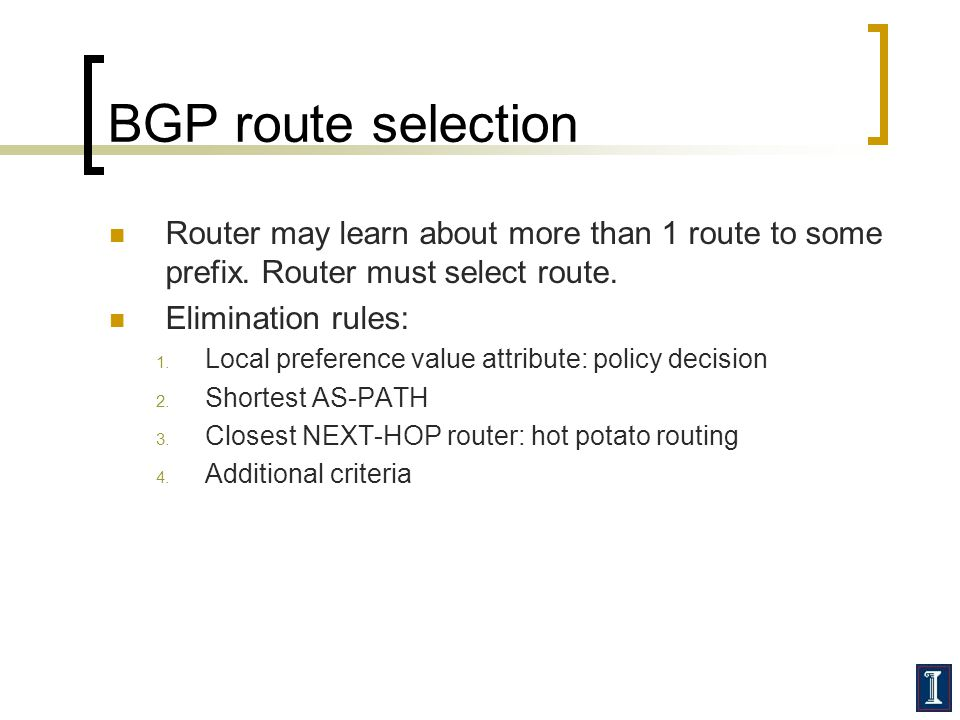 BGP route selection Router may learn about more than 1 route to some prefix. Router must select route.