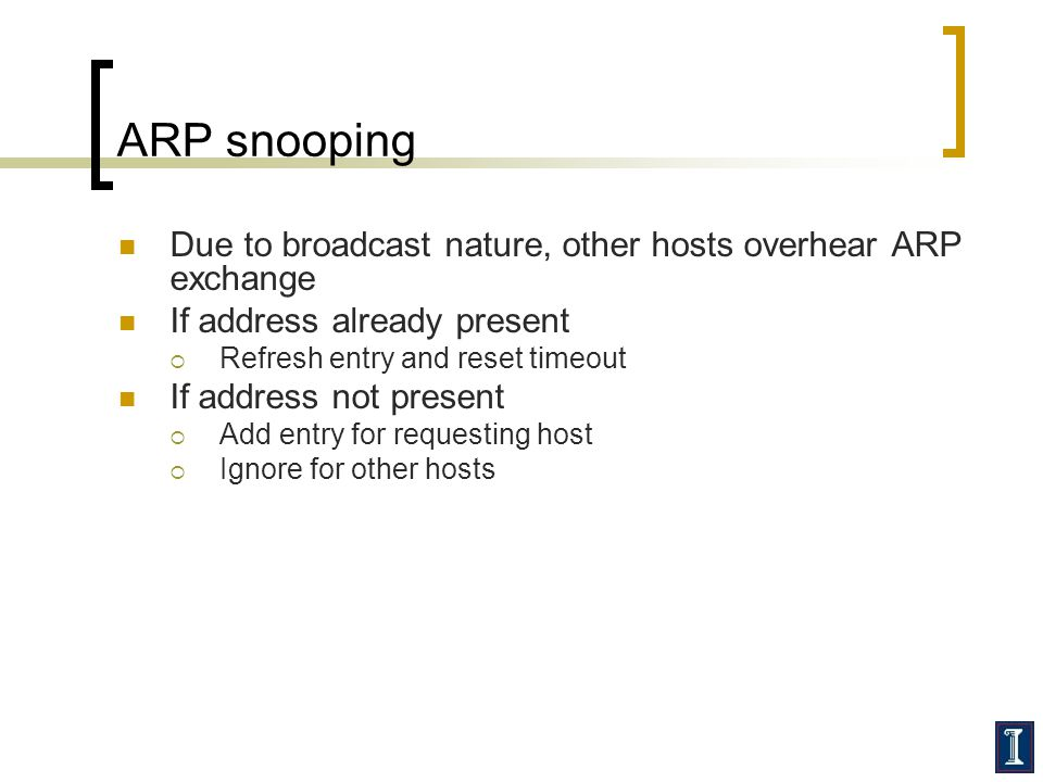 ARP snooping Due to broadcast nature, other hosts overhear ARP exchange. If address already present.