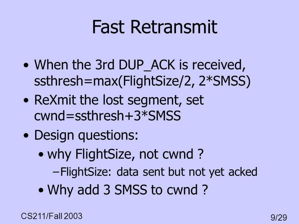 Fast Retransmit When the 3rd DUP_ACK is received, ssthresh=max(FlightSize/2, 2*SMSS) ReXmit the lost segment, set cwnd=ssthresh+3*SMSS.