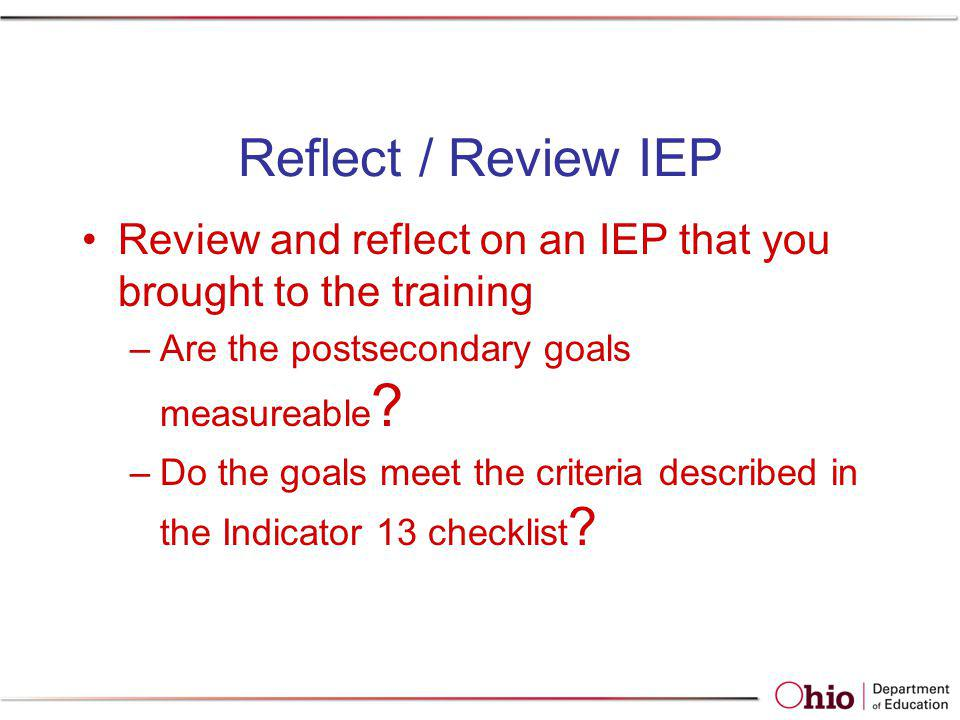 Reflect / Review IEP Review and reflect on an IEP that you brought to the training. Are the postsecondary goals measureable