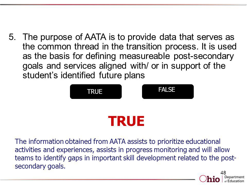 The purpose of AATA is to provide data that serves as the common thread in the transition process. It is used as the basis for defining measureable post-secondary goals and services aligned with/ or in support of the student's identified future plans