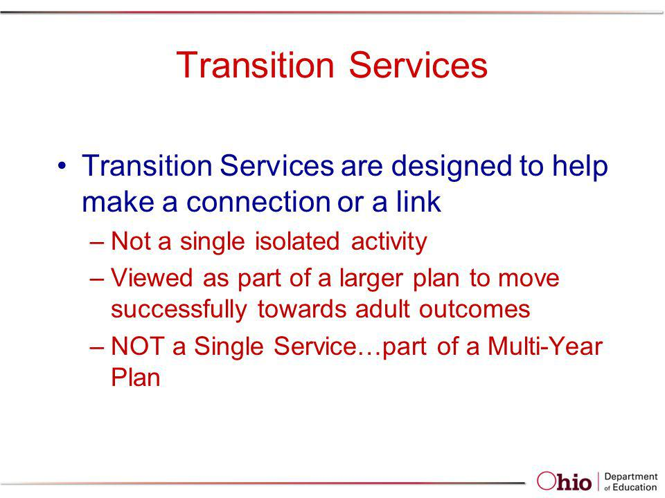 Transition Services Transition Services are designed to help make a connection or a link. Not a single isolated activity.