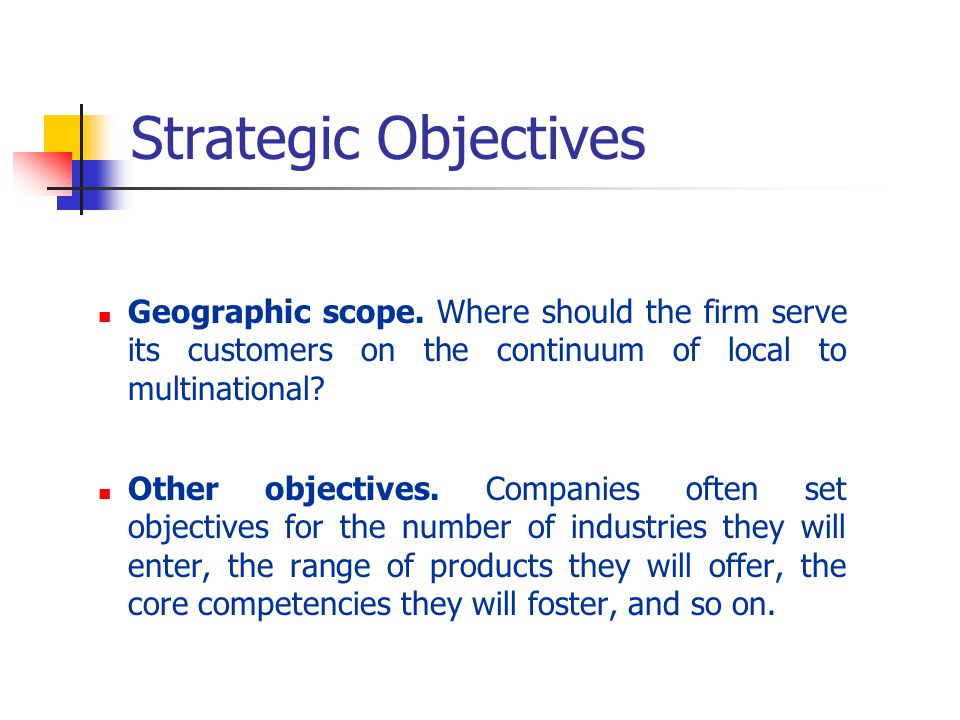 Strategic Objectives Geographic scope. Where should the firm serve its customers on the continuum of local to multinational
