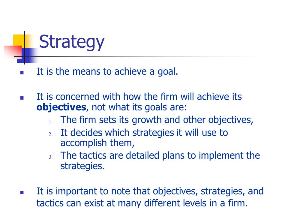 Strategy It is the means to achieve a goal.