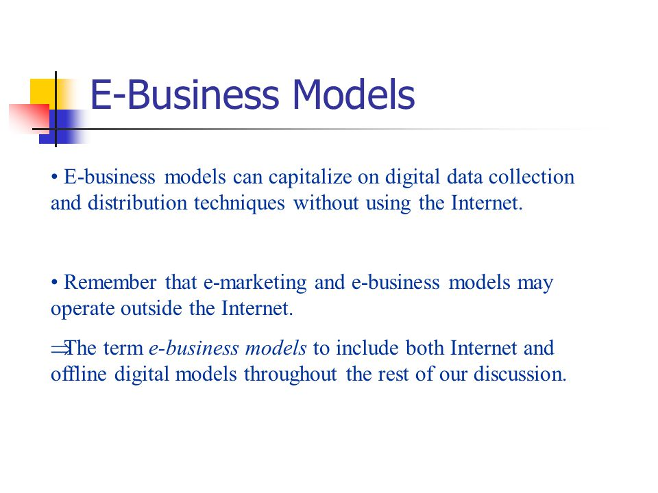 E-Business Models E-business models can capitalize on digital data collection and distribution techniques without using the Internet.