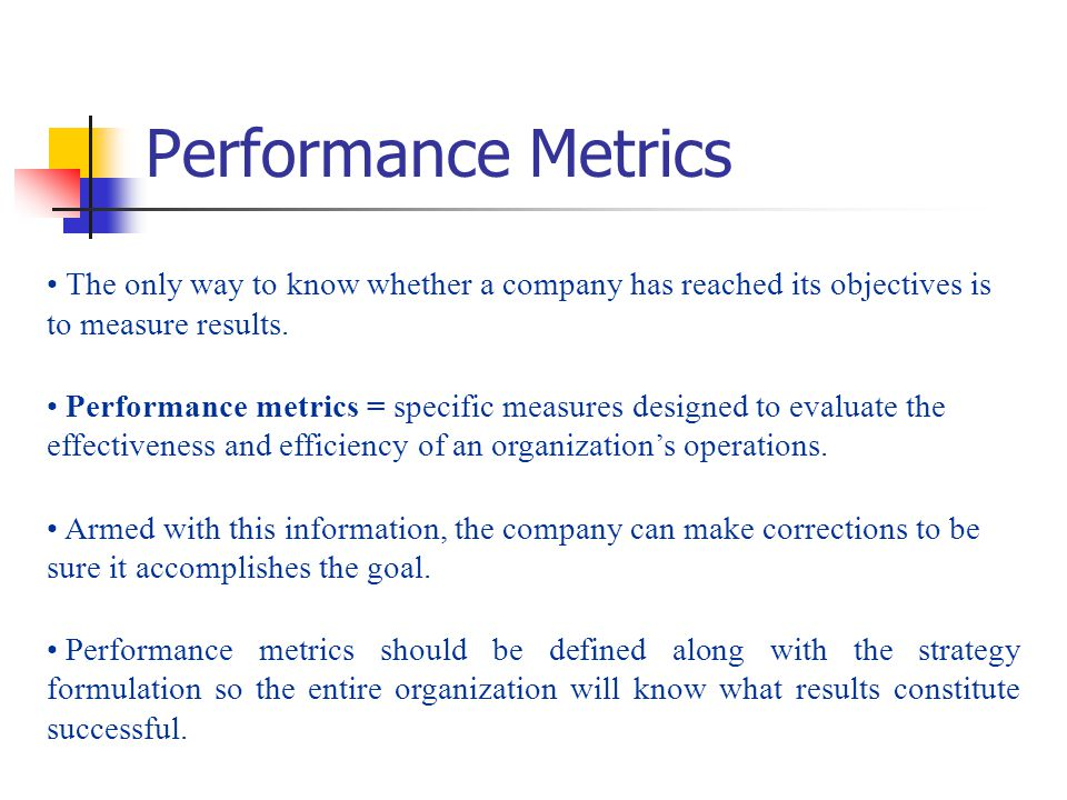 Performance Metrics The only way to know whether a company has reached its objectives is to measure results.