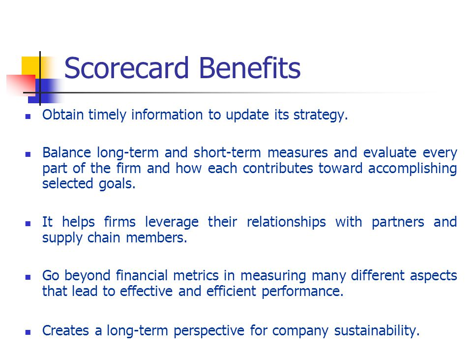 Scorecard Benefits Obtain timely information to update its strategy.