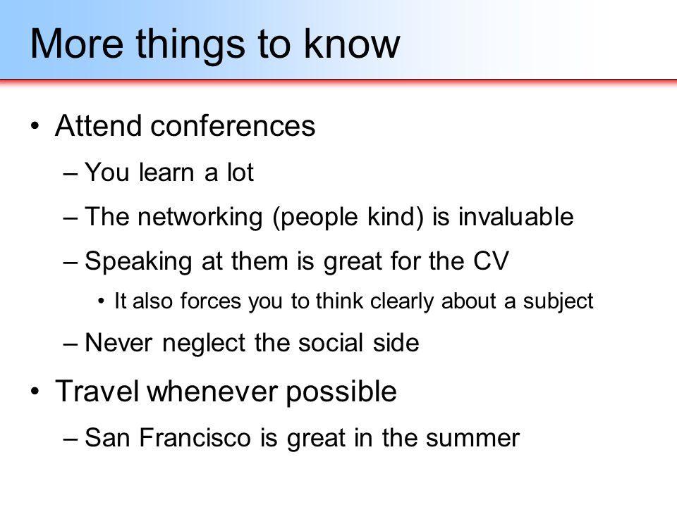More things to know Attend conferences Travel whenever possible