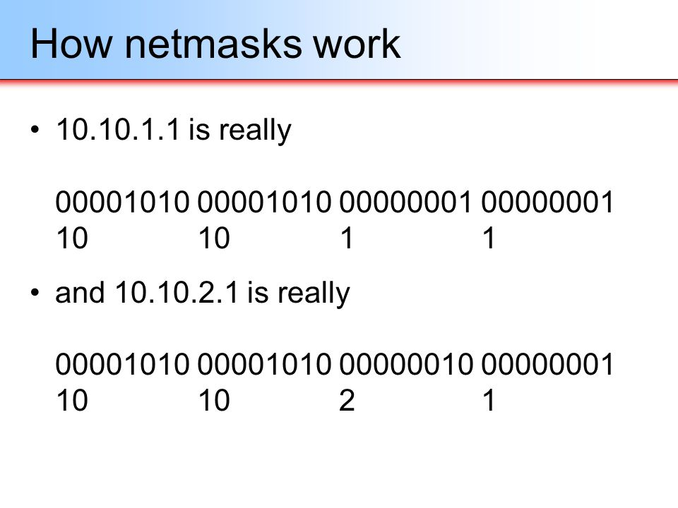 How netmasks work 10.10.1.1 is really 00001010 00001010 00000001 00000001 10 10 1 1.