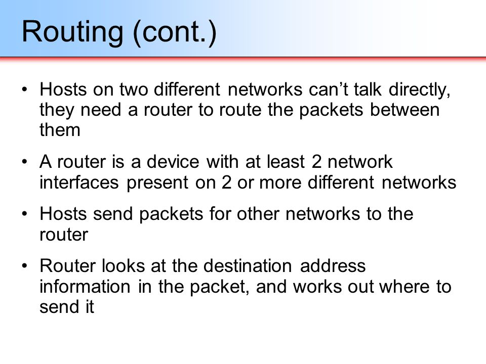 Routing (cont.) Hosts on two different networks can't talk directly, they need a router to route the packets between them.