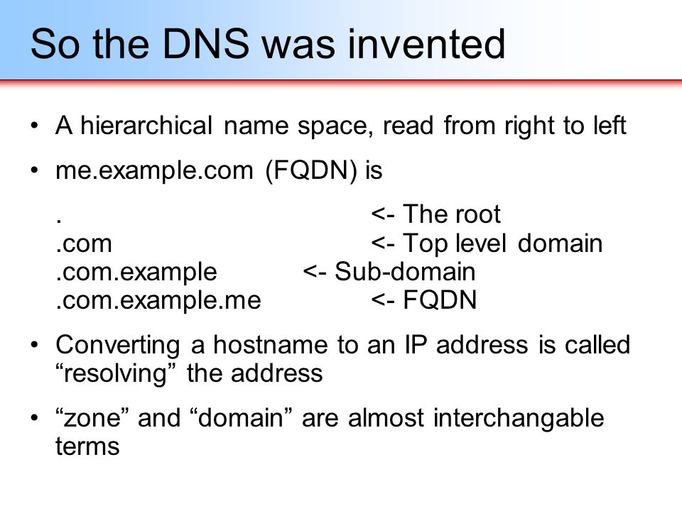 So the DNS was invented A hierarchical name space, read from right to left. me.example.com (FQDN) is.