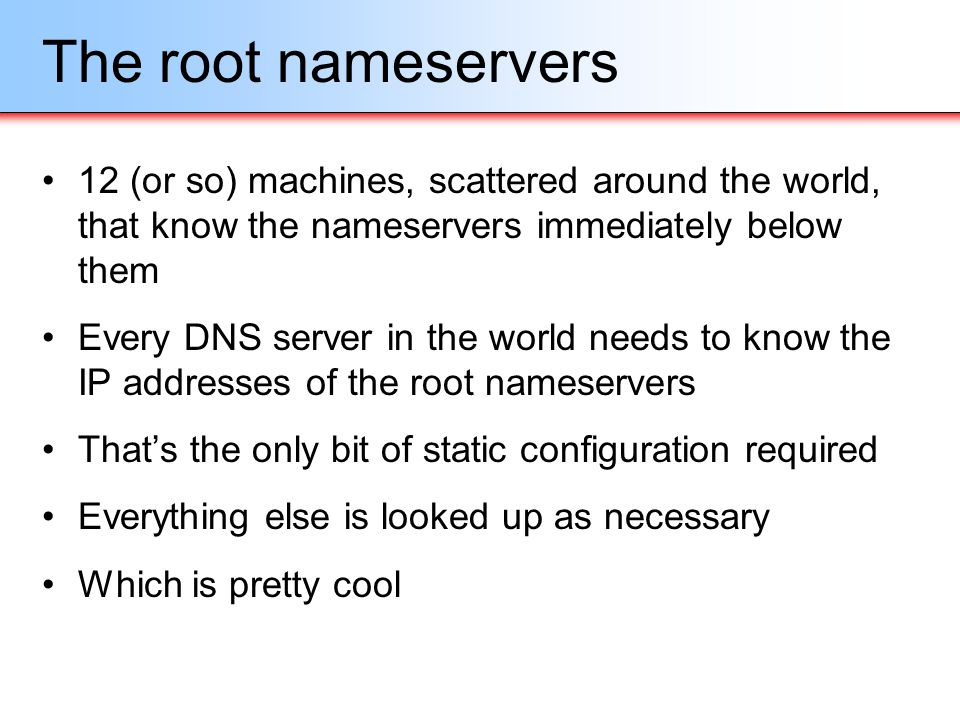 The root nameservers 12 (or so) machines, scattered around the world, that know the nameservers immediately below them.
