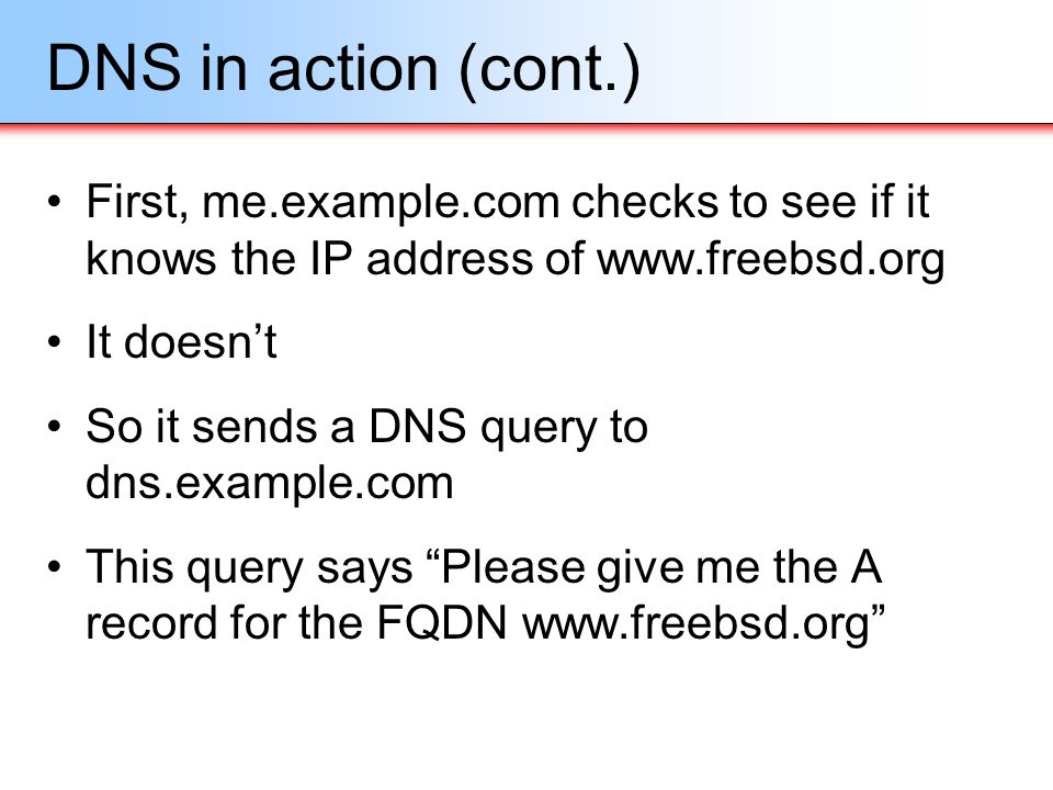 DNS in action (cont.) First, me.example.com checks to see if it knows the IP address of www.freebsd.org.