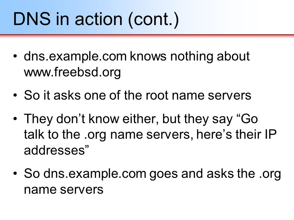 DNS in action (cont.) dns.example.com knows nothing about www.freebsd.org. So it asks one of the root name servers.