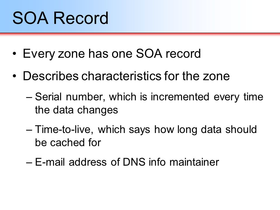 SOA Record Every zone has one SOA record