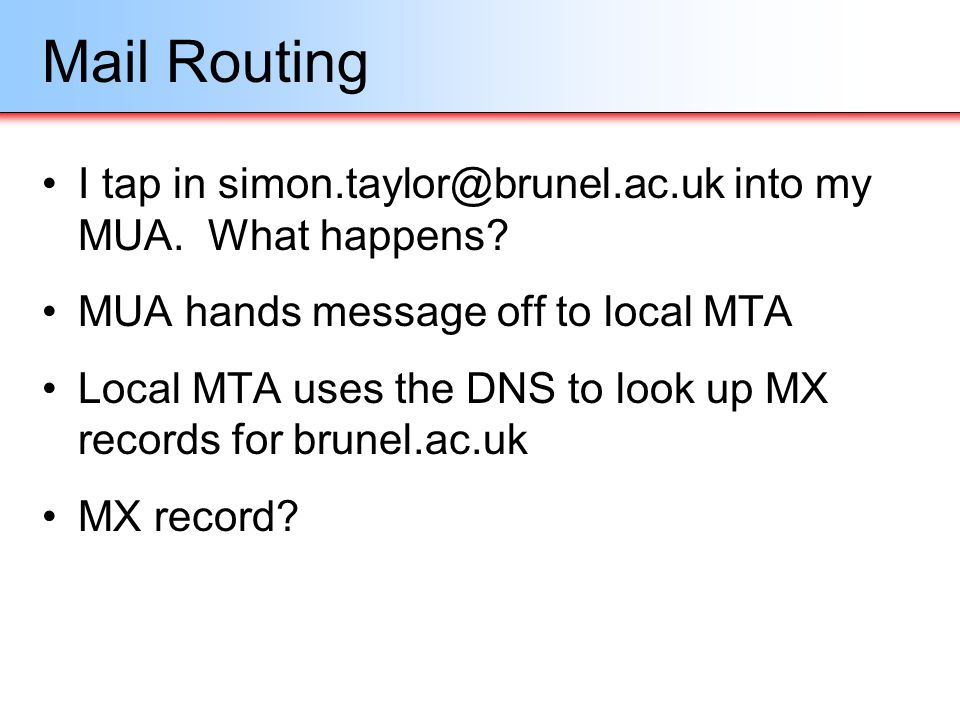 Mail Routing I tap in simon.taylor@brunel.ac.uk into my MUA. What happens MUA hands message off to local MTA.