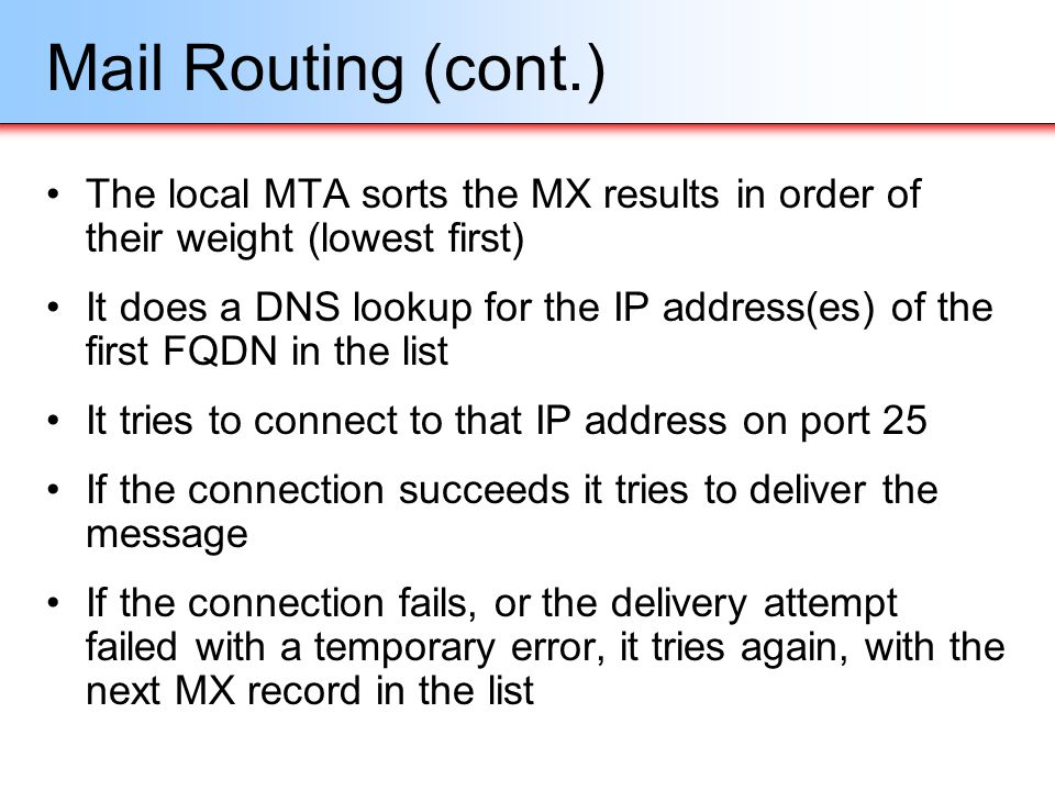 Mail Routing (cont.) The local MTA sorts the MX results in order of their weight (lowest first)