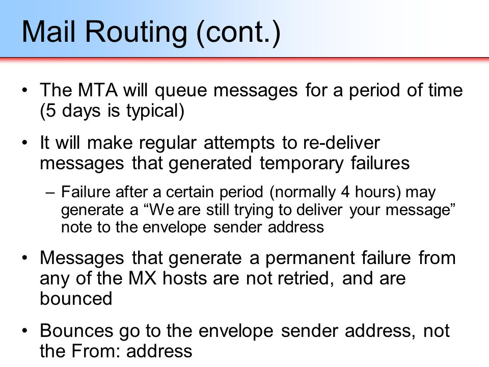 Mail Routing (cont.) The MTA will queue messages for a period of time (5 days is typical)