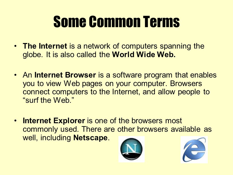Some Common Terms The Internet is a network of computers spanning the globe. It is also called the World Wide Web.
