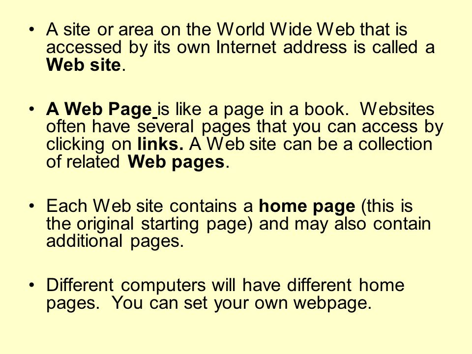 A site or area on the World Wide Web that is accessed by its own Internet address is called a Web site.