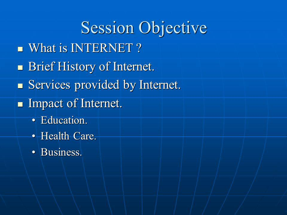 Session Objective What is INTERNET Brief History of Internet.