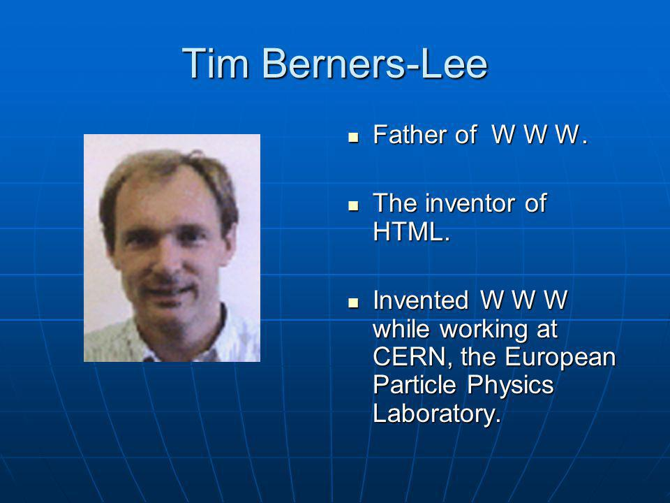 Tim Berners-Lee Father of W W W. The inventor of HTML.