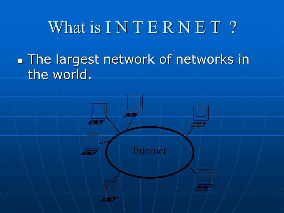 What is I N T E R N E T The largest network of networks in the world.