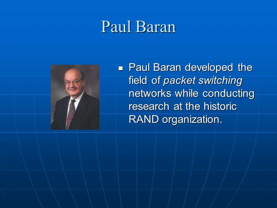 Paul Baran Paul Baran developed the field of packet switching networks while conducting research at the historic RAND organization.