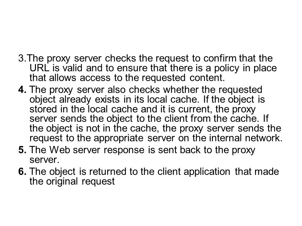 3.The proxy server checks the request to confirm that the URL is valid and to ensure that there is a policy in place that allows access to the requested content.