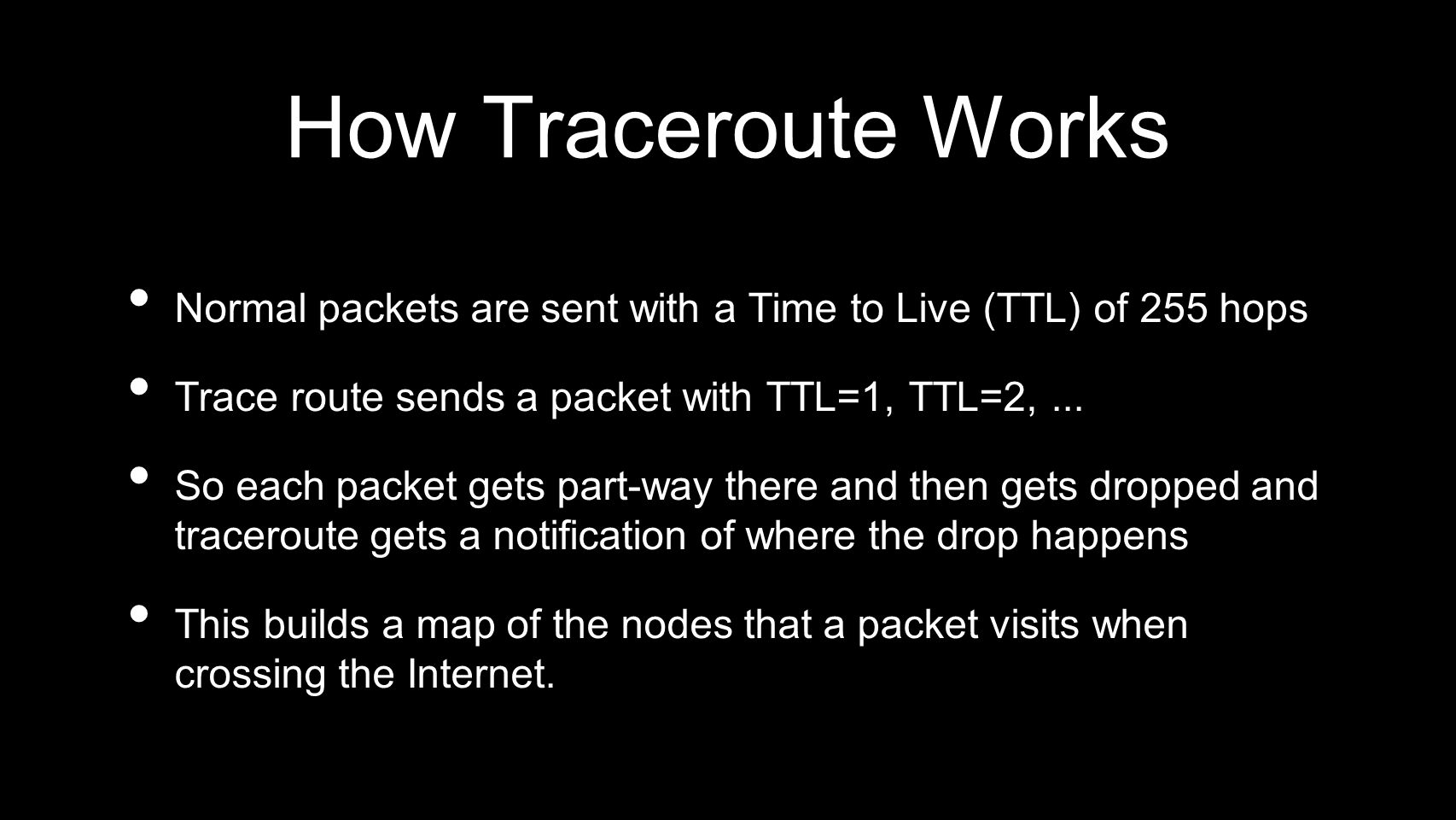 How Traceroute Works Normal packets are sent with a Time to Live (TTL) of 255 hops. Trace route sends a packet with TTL=1, TTL=2, ...