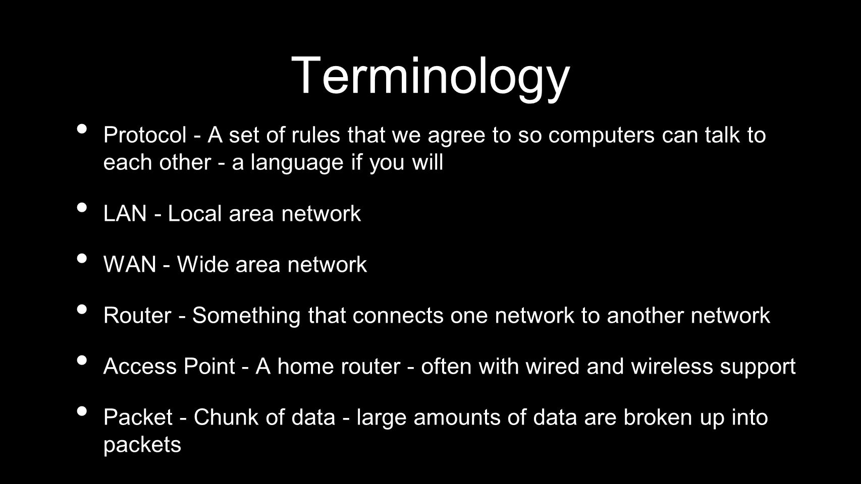 Terminology Protocol - A set of rules that we agree to so computers can talk to each other - a language if you will.