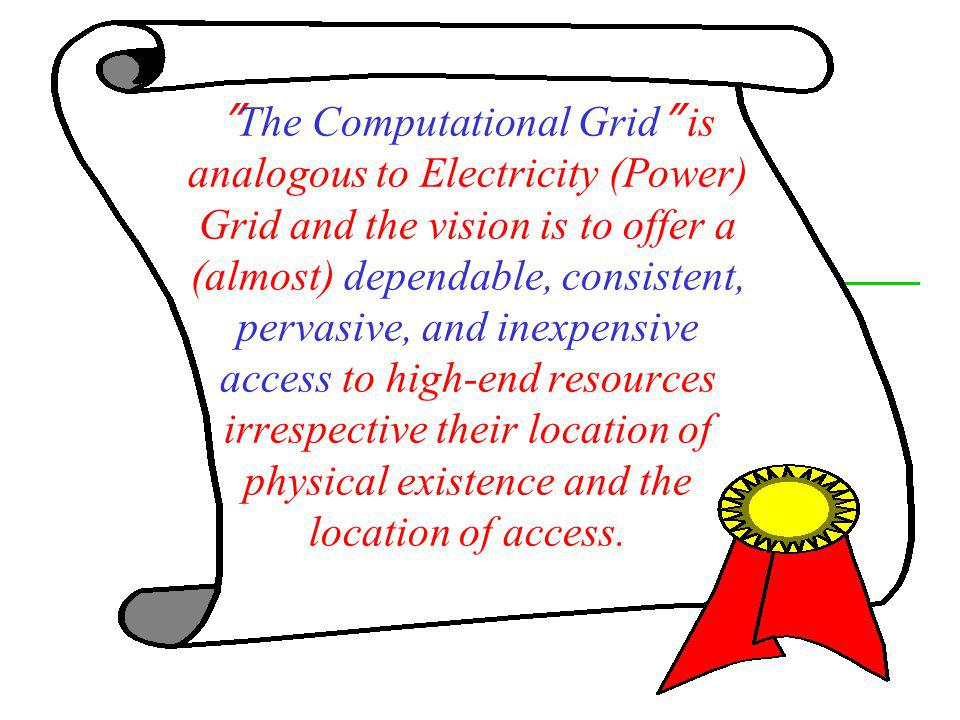 The Computational Grid is analogous to Electricity (Power) Grid and the vision is to offer a (almost) dependable, consistent, pervasive, and inexpensive access to high-end resources irrespective their location of physical existence and the location of access.