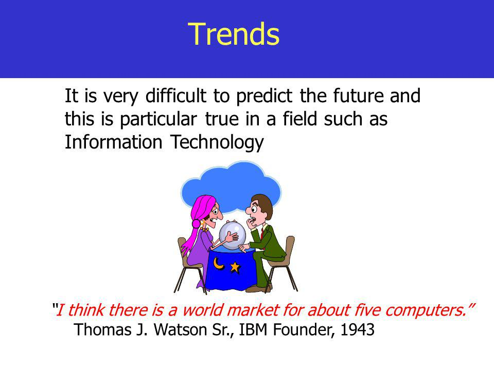 Trends It is very difficult to predict the future and