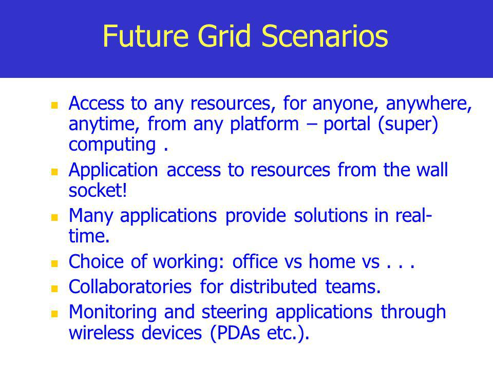 Future Grid Scenarios Access to any resources, for anyone, anywhere, anytime, from any platform – portal (super) computing .