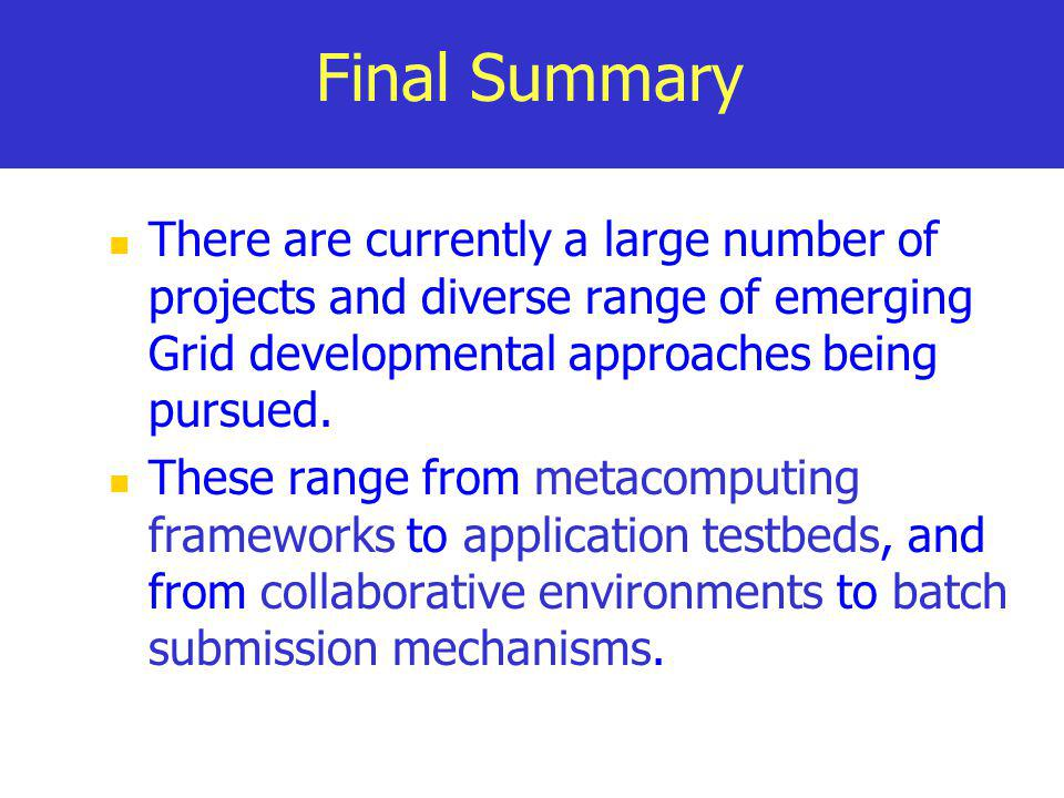 Final Summary There are currently a large number of projects and diverse range of emerging Grid developmental approaches being pursued.