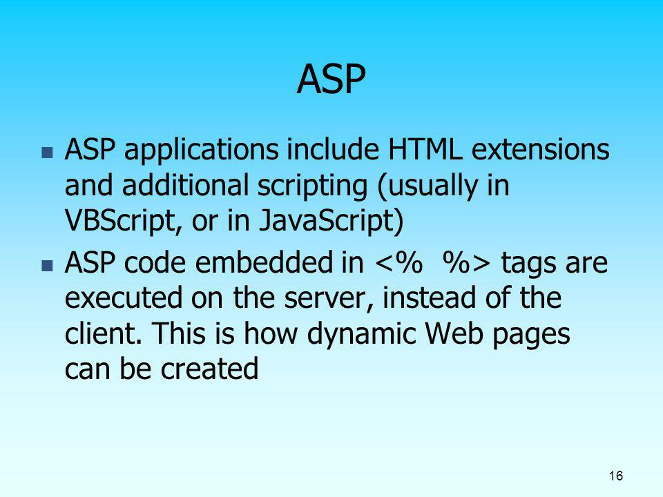 ASP ASP applications include HTML extensions and additional scripting (usually in VBScript, or in JavaScript)