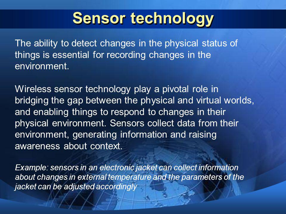 Sensor technology The ability to detect changes in the physical status of things is essential for recording changes in the environment.