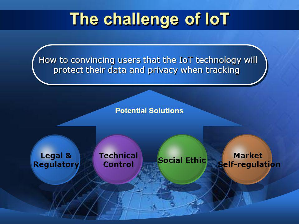 The challenge of IoT How to convincing users that the IoT technology will. protect their data and privacy when tracking.