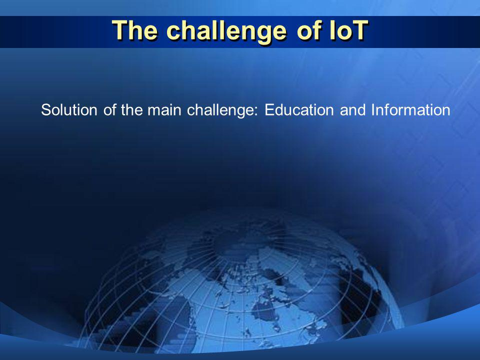 The challenge of IoT Solution of the main challenge: Education and Information. Solution of the main challenge: Education and Information.