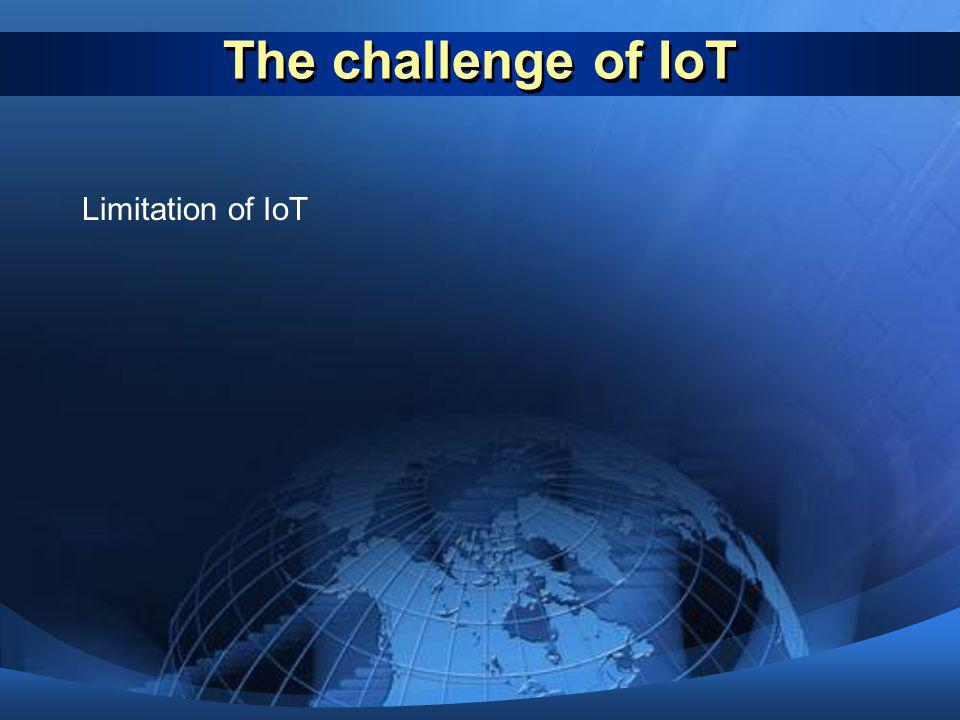 The challenge of IoT Limitation of IoT Add more limitation of IoT