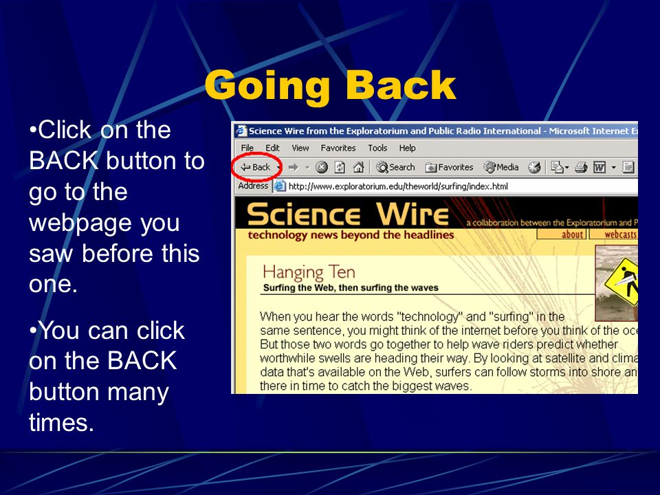 Going Back Click on the BACK button to go to the webpage you saw before this one. You can click on the BACK button many times.