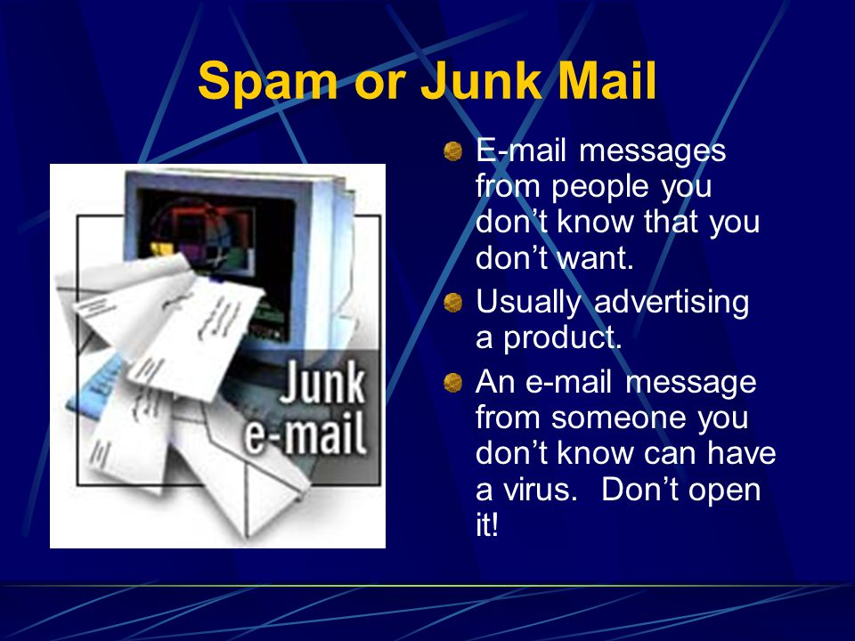 Spam or Junk Mail E-mail messages from people you don't know that you don't want. Usually advertising a product.