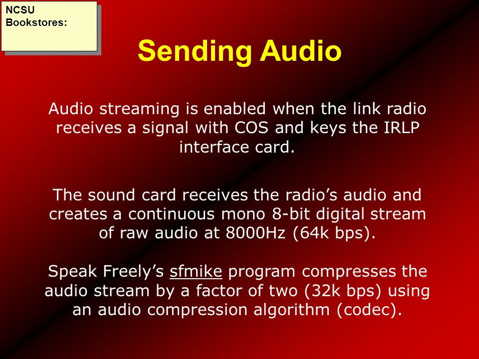 NCSU Bookstores: Sending Audio. Audio streaming is enabled when the link radio receives a signal with COS and keys the IRLP interface card.